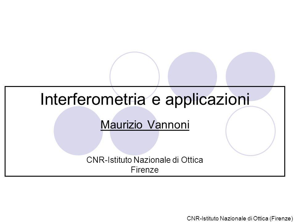 Interferometria e applicazioni Maurizio Vannoni CNR-Istituto Nazionale di Ottica Firenze