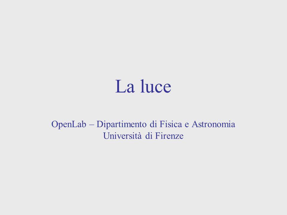 La luce OpenLab – Dipartimento di Fisica e Astronomia Università di Firenze