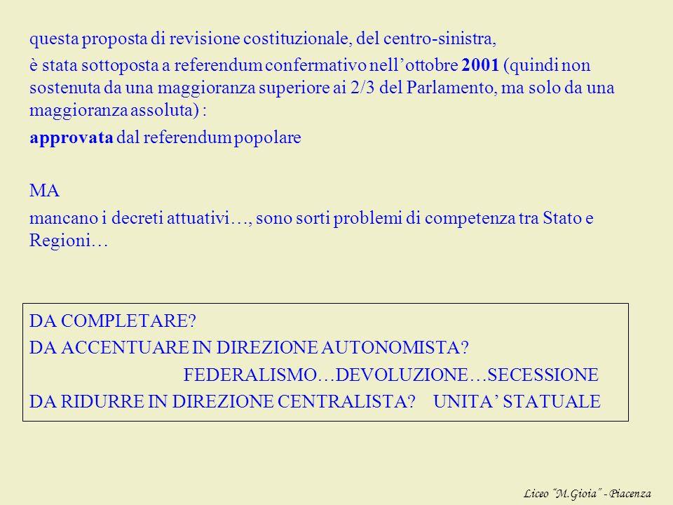 questa proposta di revisione costituzionale, del centro-sinistra, è stata sottoposta a referendum confermativo nell'ottobre 2001 (quindi non sostenuta da una maggioranza superiore ai 2/3 del Parlamento, ma solo da una maggioranza assoluta) : approvata dal referendum popolare MA mancano i decreti attuativi…, sono sorti problemi di competenza tra Stato e Regioni… DA COMPLETARE DA ACCENTUARE IN DIREZIONE AUTONOMISTA FEDERALISMO…DEVOLUZIONE…SECESSIONE DA RIDURRE IN DIREZIONE CENTRALISTA UNITA' STATUALE