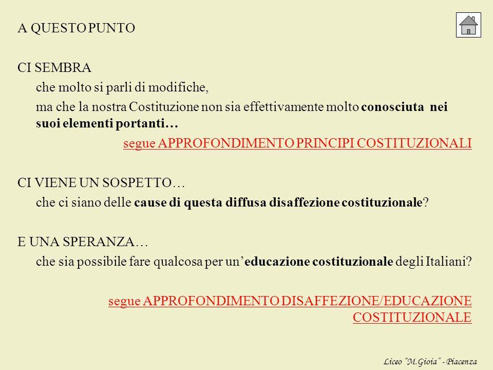 A QUESTO PUNTO CI SEMBRA che molto si parli di modifiche, ma che la nostra Costituzione non sia effettivamente molto conosciuta nei suoi elementi portanti… segue APPROFONDIMENTO PRINCIPI COSTITUZIONALI CI VIENE UN SOSPETTO… che ci siano delle cause di questa diffusa disaffezione costituzionale E UNA SPERANZA… che sia possibile fare qualcosa per un'educazione costituzionale degli Italiani segue APPROFONDIMENTO DISAFFEZIONE/EDUCAZIONE COSTITUZIONALE