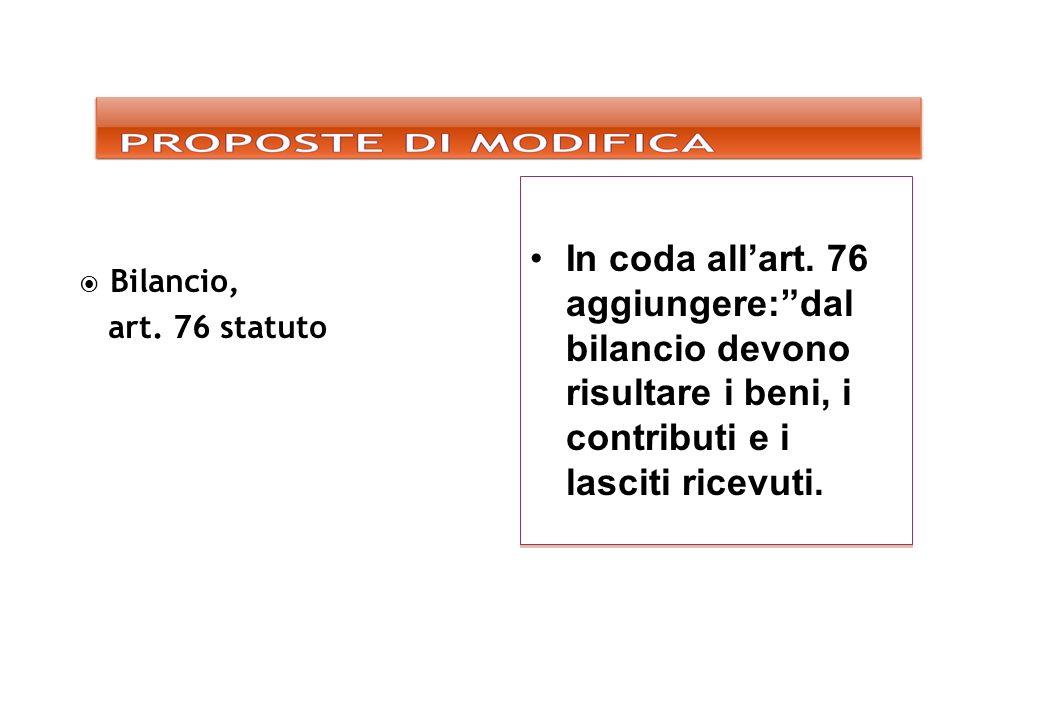 In coda all'art. 76 aggiungere: dal bilancio devono risultare i beni, i contributi e i lasciti ricevuti.