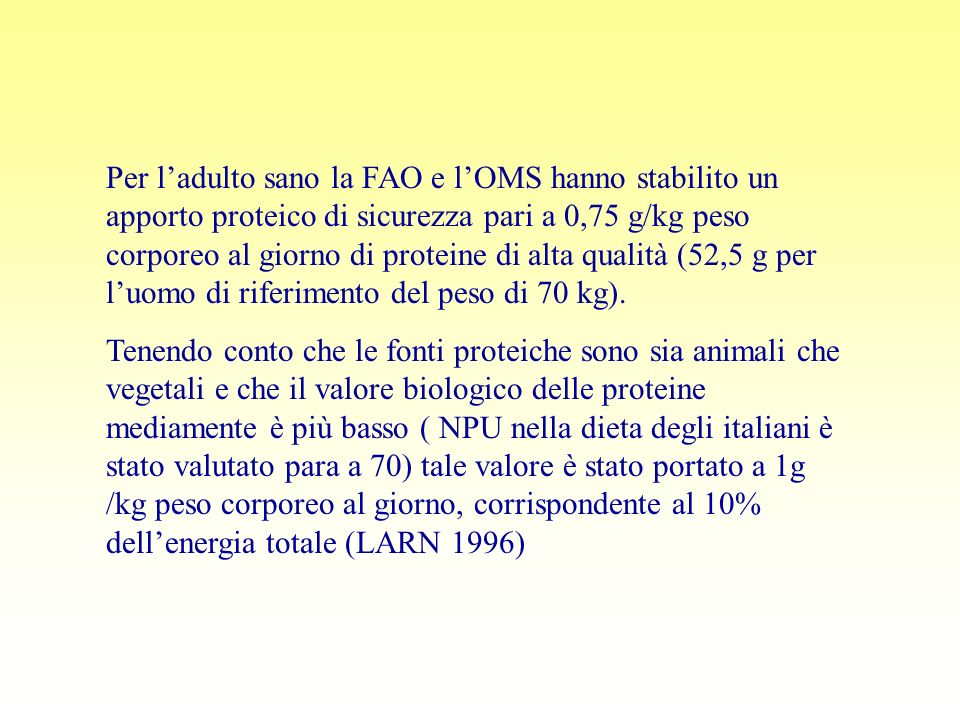 Per l'adulto sano la FAO e l'OMS hanno stabilito un apporto proteico di sicurezza pari a 0,75 g/kg peso corporeo al giorno di proteine di alta qualità (52,5 g per l'uomo di riferimento del peso di 70 kg).