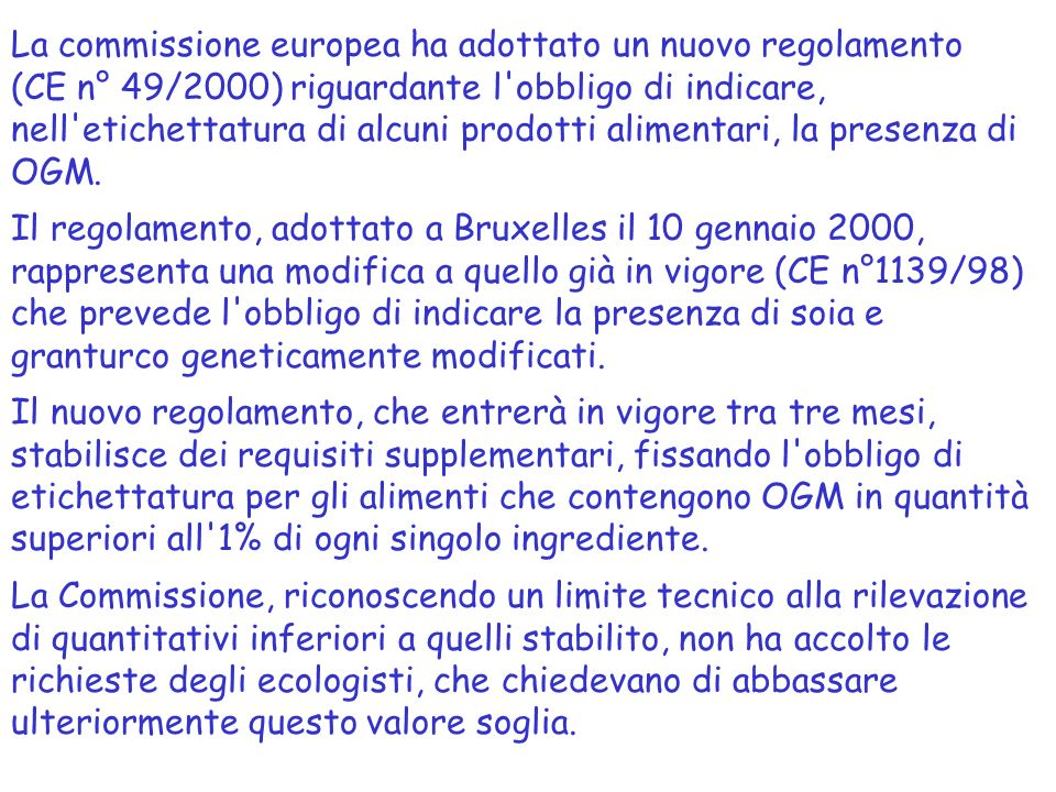 La commissione europea ha adottato un nuovo regolamento (CE n° 49/2000) riguardante l obbligo di indicare, nell etichettatura di alcuni prodotti alimentari, la presenza di OGM.