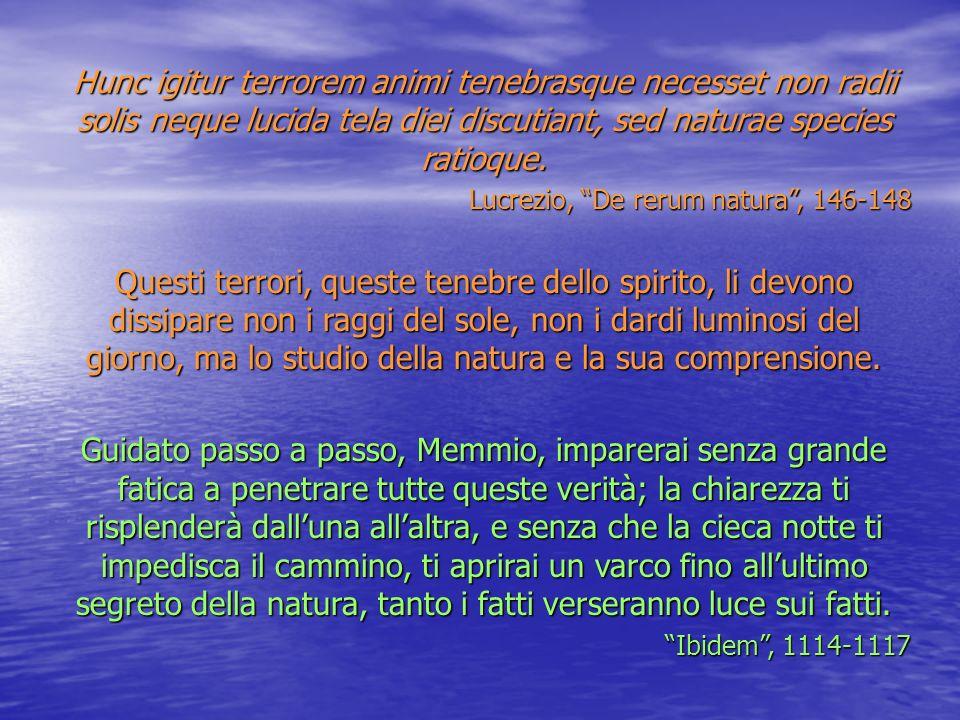 Hunc igitur terrorem animi tenebrasque necesset non radii solis neque lucida tela diei discutiant, sed naturae species ratioque.
