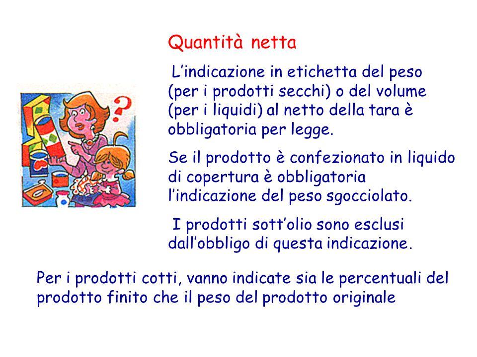 Quantità netta L'indicazione in etichetta del peso (per i prodotti secchi) o del volume (per i liquidi) al netto della tara è obbligatoria per legge.