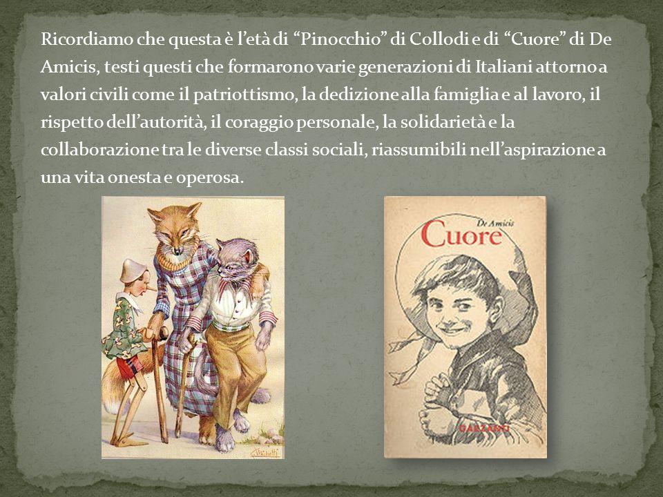 Ricordiamo che questa è l'età di Pinocchio di Collodi e di Cuore di De Amicis, testi questi che formarono varie generazioni di Italiani attorno a valori civili come il patriottismo, la dedizione alla famiglia e al lavoro, il rispetto dell'autorità, il coraggio personale, la solidarietà e la collaborazione tra le diverse classi sociali, riassumibili nell'aspirazione a una vita onesta e operosa.