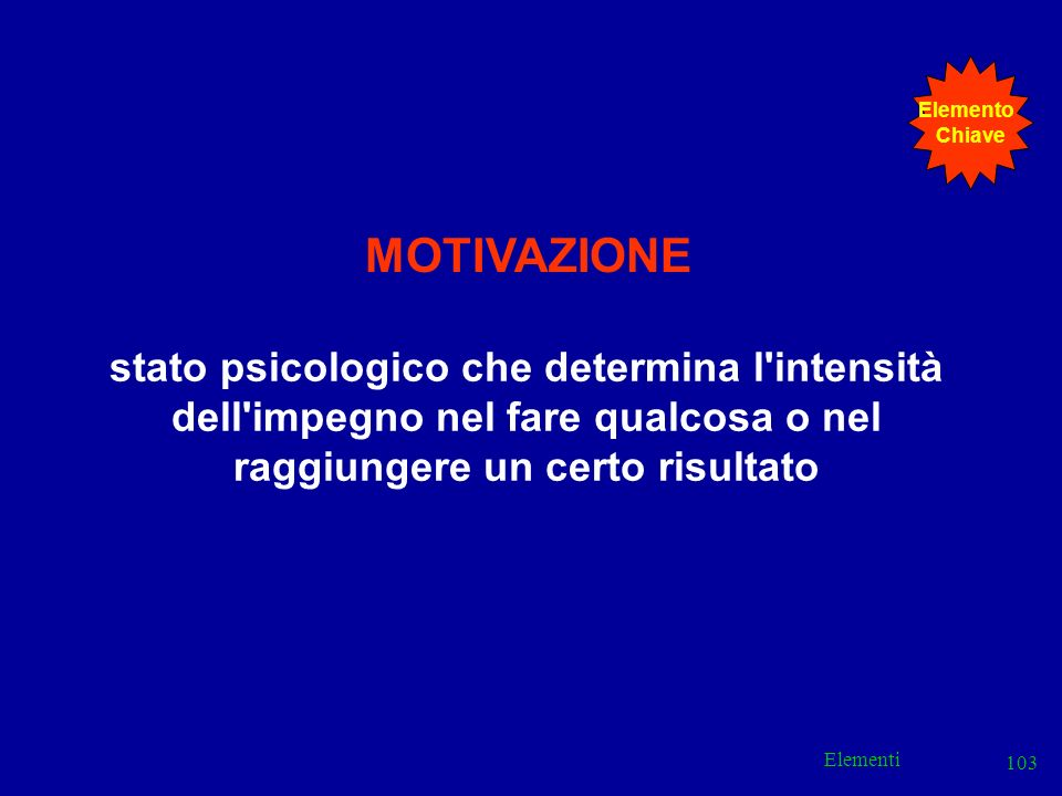 Elemento Chiave. MOTIVAZIONE. stato psicologico che determina l intensità dell impegno nel fare qualcosa o nel raggiungere un certo risultato.