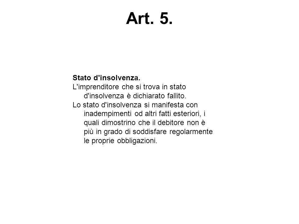 Art. 5. Stato d insolvenza. L imprenditore che si trova in stato d insolvenza è dichiarato fallito.