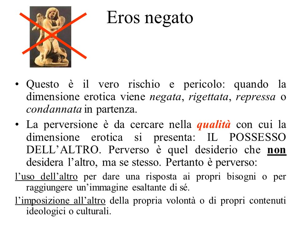 Eros negato Questo è il vero rischio e pericolo: quando la dimensione erotica viene negata, rigettata, repressa o condannata in partenza.