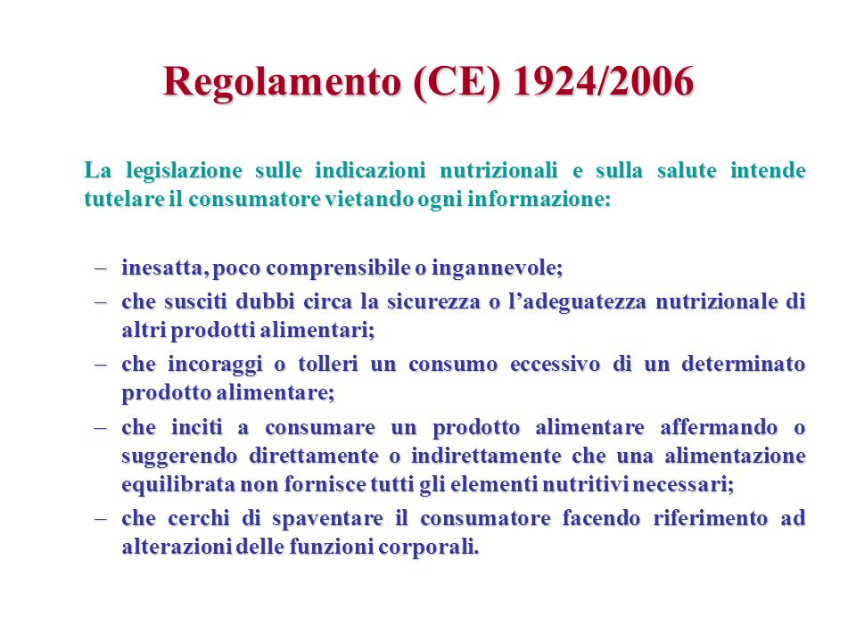 Regolamento (CE) 1924/2006 La legislazione sulle indicazioni nutrizionali e sulla salute intende tutelare il consumatore vietando ogni informazione: