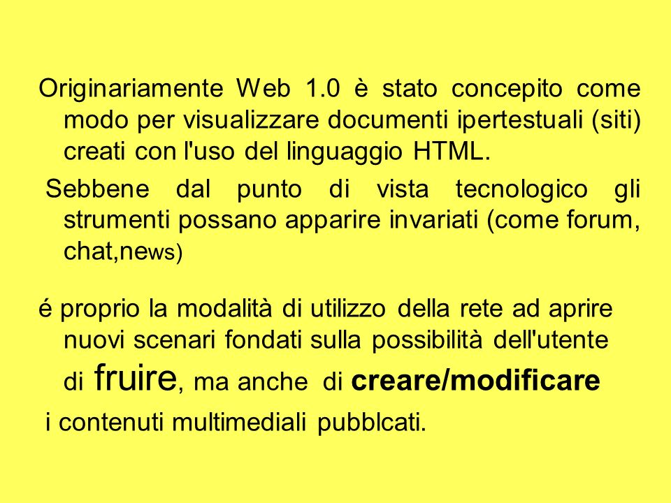 Originariamente Web 1.0 è stato concepito come modo per visualizzare documenti ipertestuali (siti) creati con l uso del linguaggio HTML. Sebbene dal punto di vista tecnologico gli strumenti possano apparire invariati (come forum, chat,news)