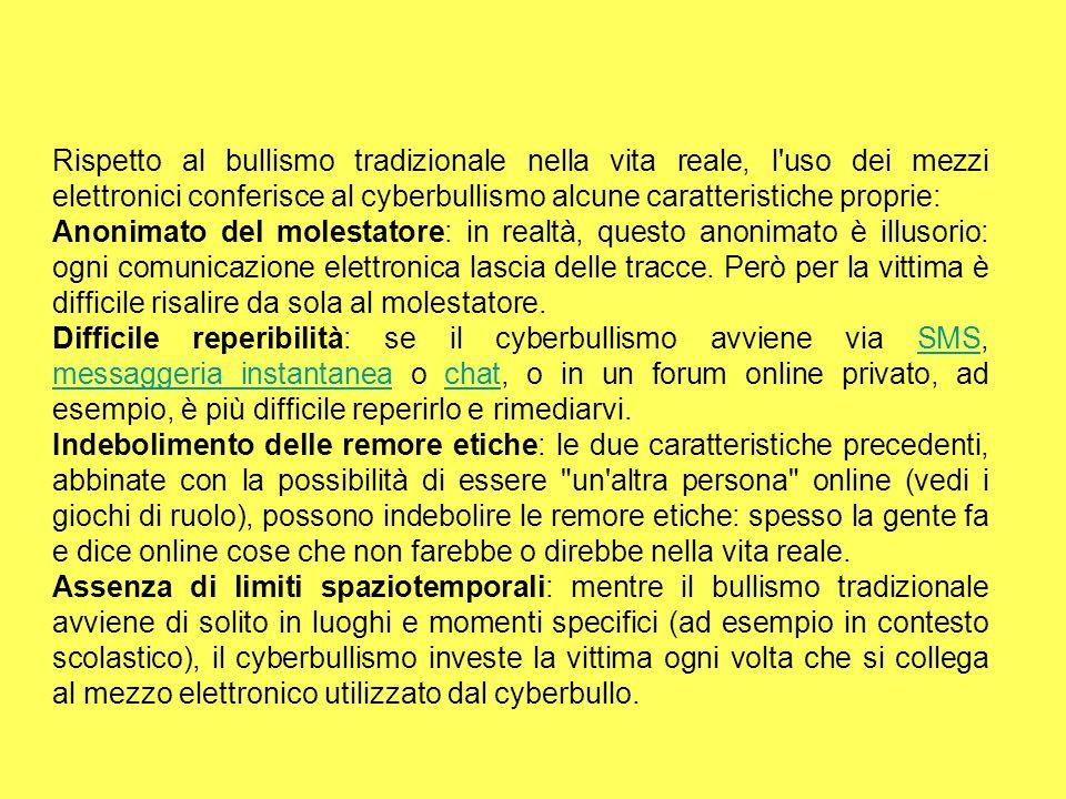 Rispetto al bullismo tradizionale nella vita reale, l uso dei mezzi elettronici conferisce al cyberbullismo alcune caratteristiche proprie: