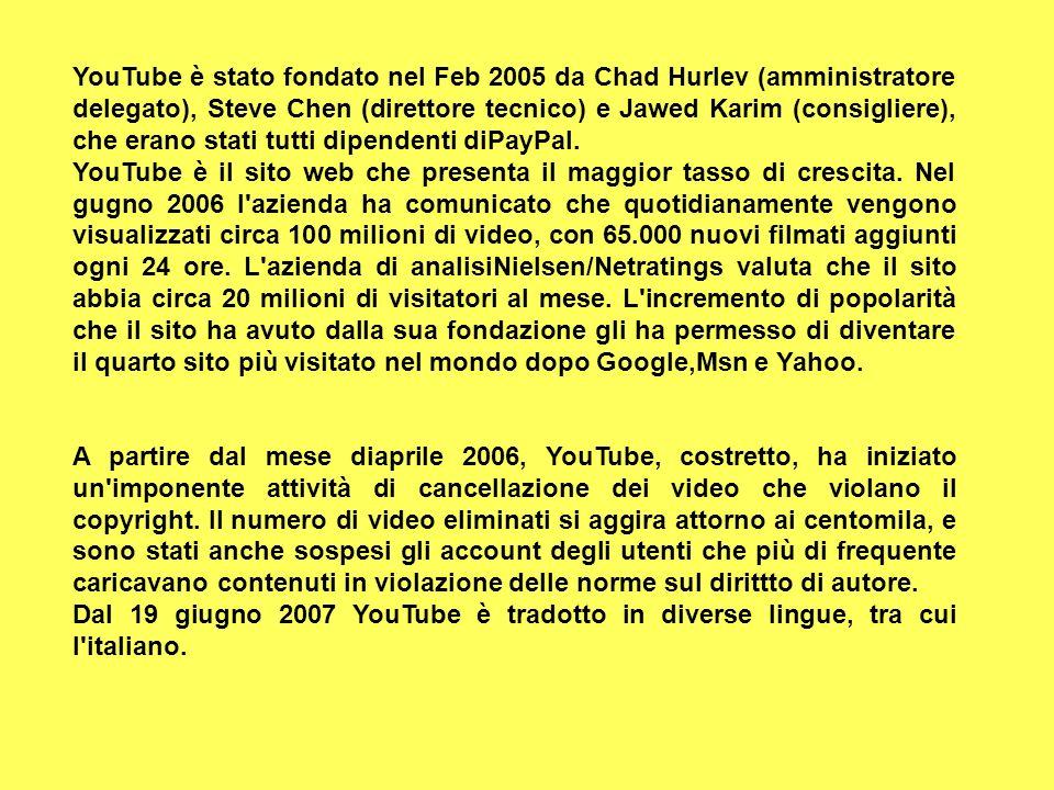 YouTube è stato fondato nel Feb 2005 da Chad Hurlev (amministratore delegato), Steve Chen (direttore tecnico) e Jawed Karim (consigliere), che erano stati tutti dipendenti diPayPal.