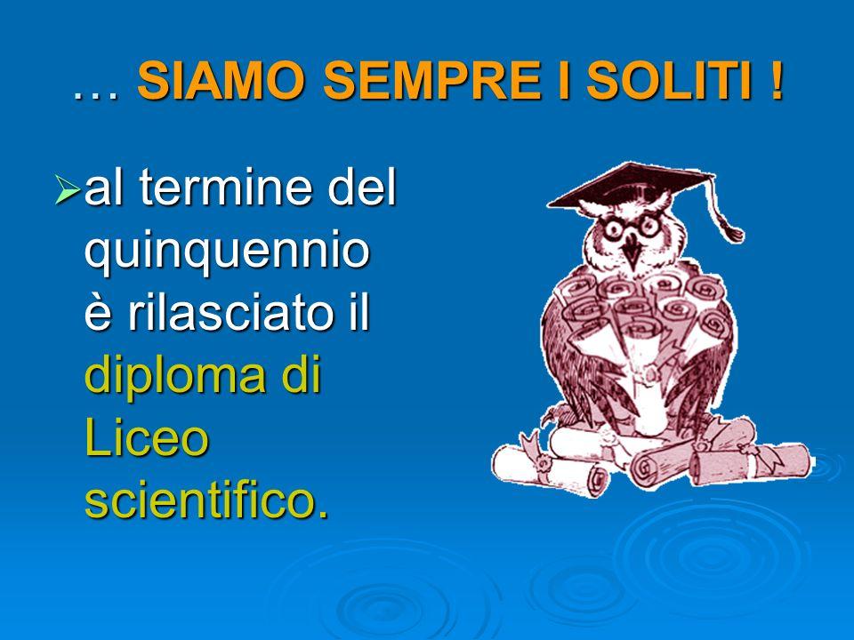 … SIAMO SEMPRE I SOLITI ! al termine del quinquennio è rilasciato il diploma di Liceo scientifico.