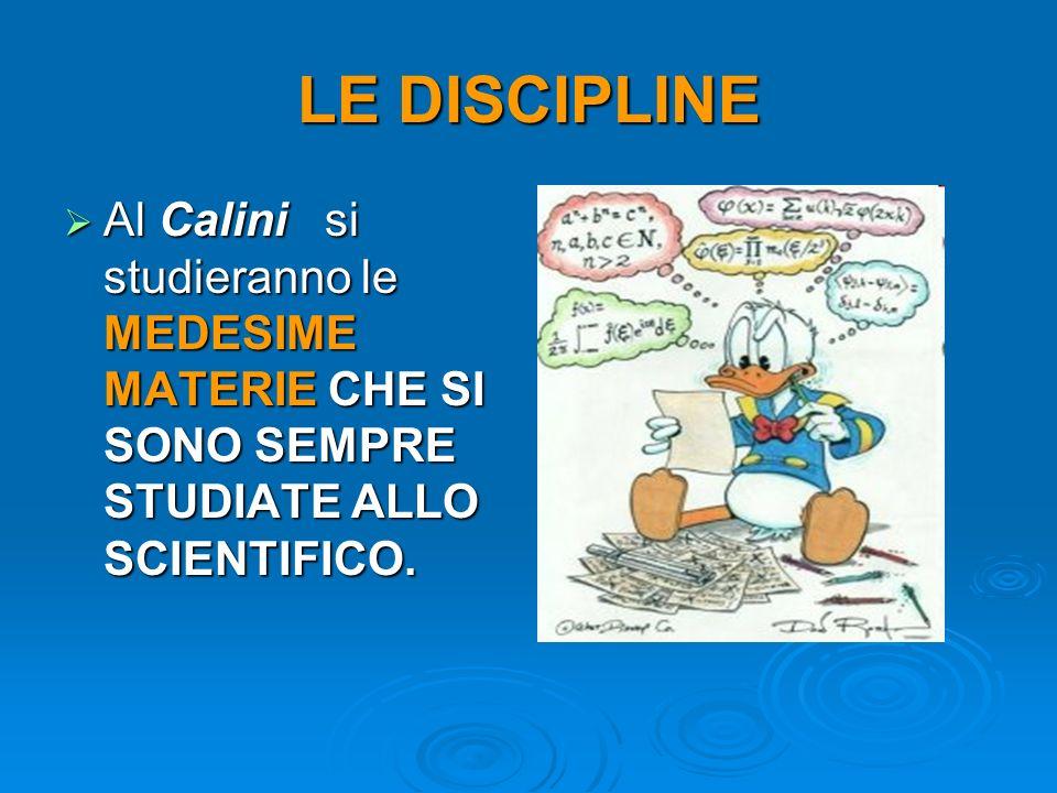 LE DISCIPLINE Al Calini si studieranno le MEDESIME MATERIE CHE SI SONO SEMPRE STUDIATE ALLO SCIENTIFICO.