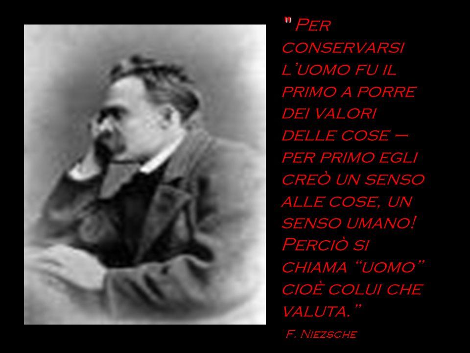 Per conservarsi l'uomo fu il primo a porre dei valori delle cose – per primo egli creò un senso alle cose, un senso umano.