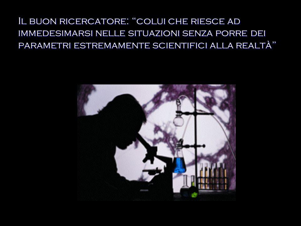 Il buon ricercatore: colui che riesce ad immedesimarsi nelle situazioni senza porre dei parametri estremamente scientifici alla realtà