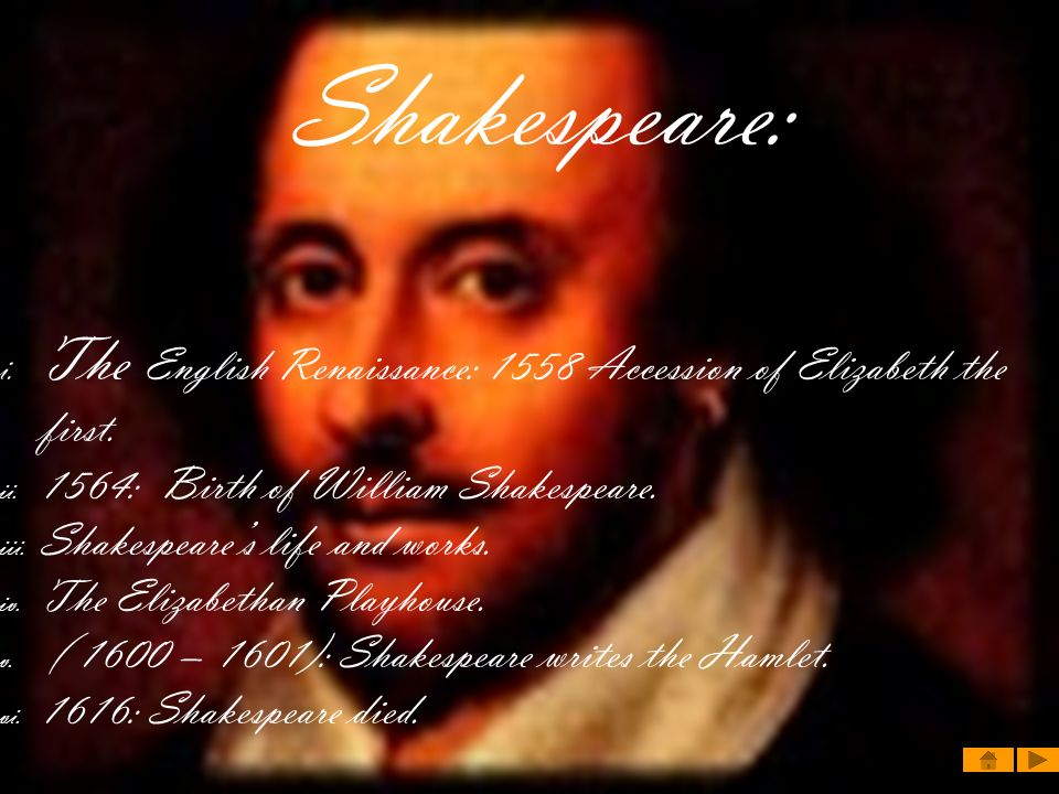 Shakespeare: The English Renaissance: 1558 Accession of Elizabeth the first. 1564: Birth of William Shakespeare.