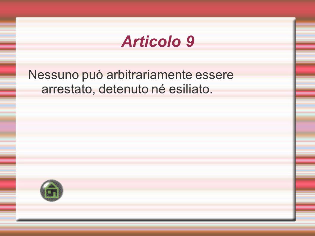 Articolo 9 Nessuno può arbitrariamente essere arrestato, detenuto né esiliato.