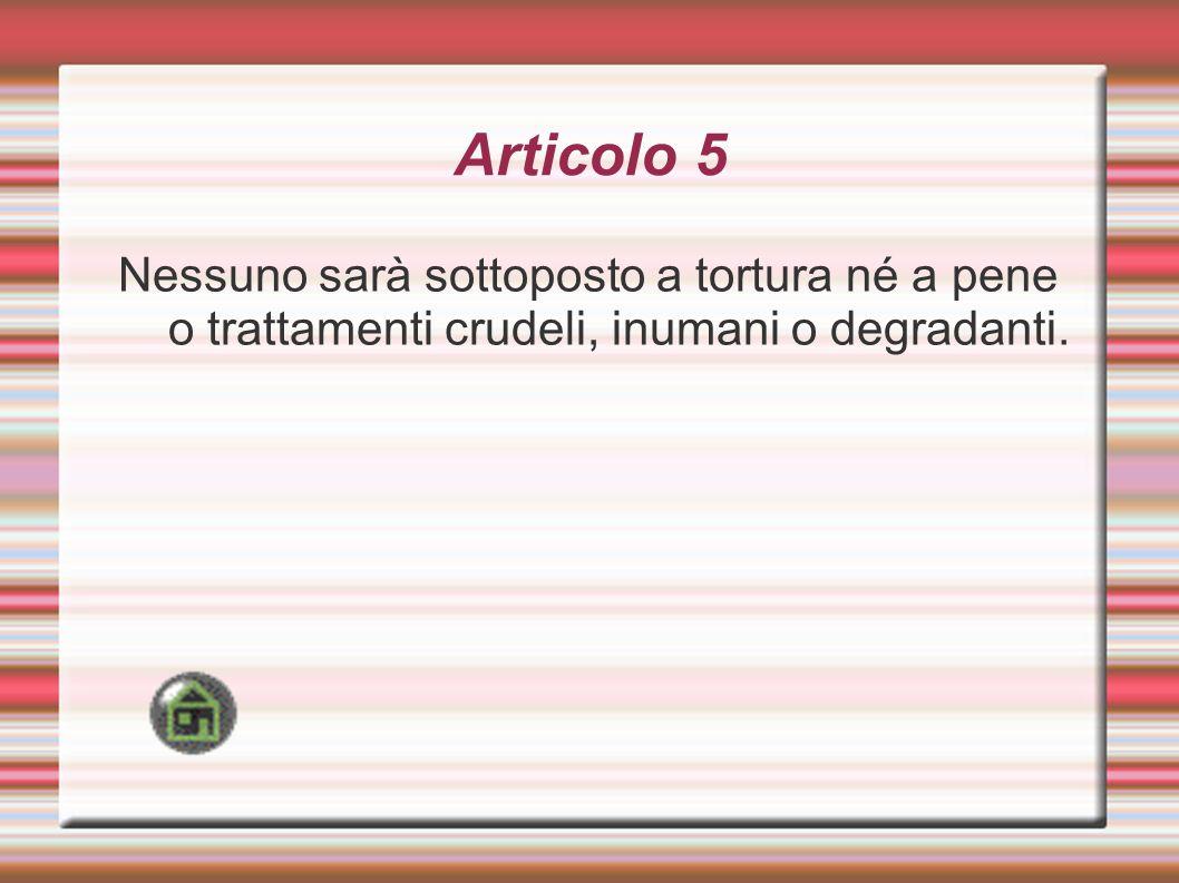 Articolo 5 Nessuno sarà sottoposto a tortura né a pene o trattamenti crudeli, inumani o degradanti.