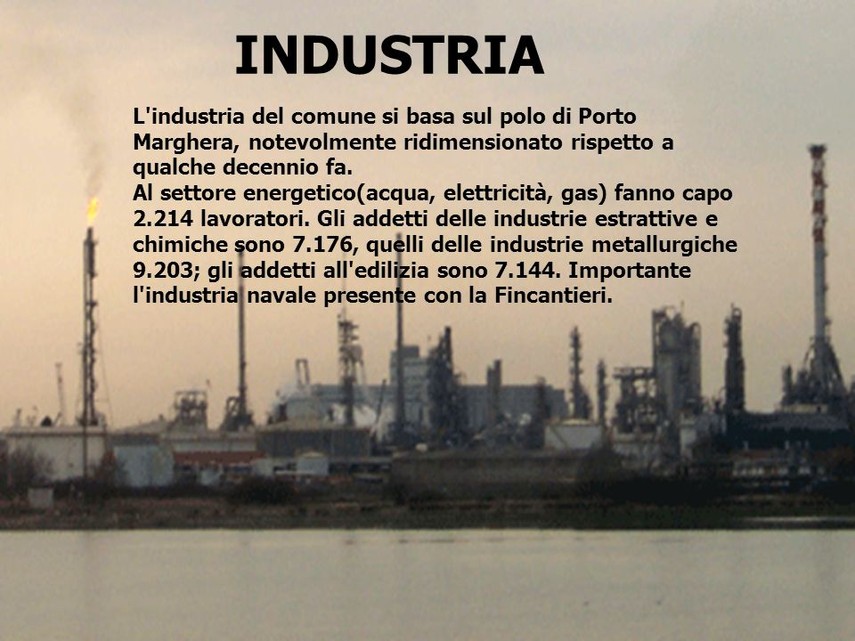 INDUSTRIAL industria del comune si basa sul polo di Porto Marghera, notevolmente ridimensionato rispetto a qualche decennio fa.