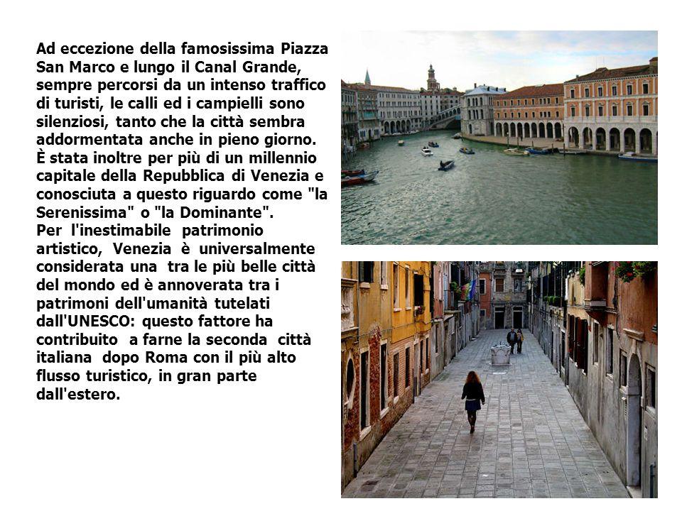 Ad eccezione della famosissima Piazza San Marco e lungo il Canal Grande, sempre percorsi da un intenso traffico di turisti, le calli ed i campielli sono silenziosi, tanto che la città sembra addormentata anche in pieno giorno.