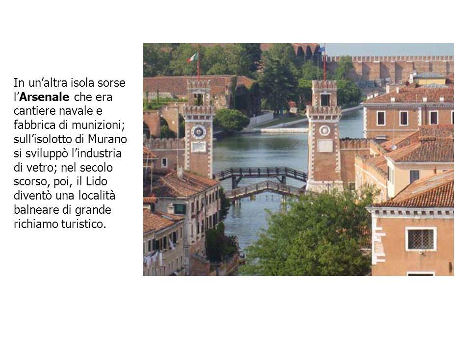 In un'altra isola sorse l'Arsenale che era cantiere navale e fabbrica di munizioni; sull'isolotto di Murano si sviluppò l'industria di vetro; nel secolo scorso, poi, il Lido diventò una località balneare di grande richiamo turistico.