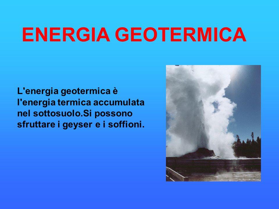 ENERGIA GEOTERMICA L energia geotermica è l energia termica accumulata nel sottosuolo.Si possono sfruttare i geyser e i soffioni.