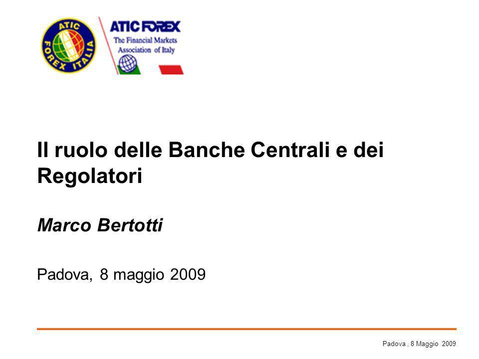 Il ruolo delle Banche Centrali e dei Regolatori Marco Bertotti Padova, 8 maggio 2009