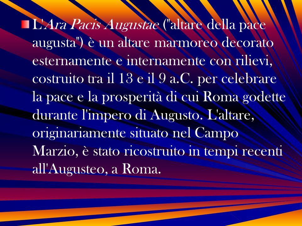 L Ara Pacis Augustae ( altare della pace augusta ) è un altare marmoreo decorato esternamente e internamente con rilievi, costruito tra il 13 e il 9 a.C.