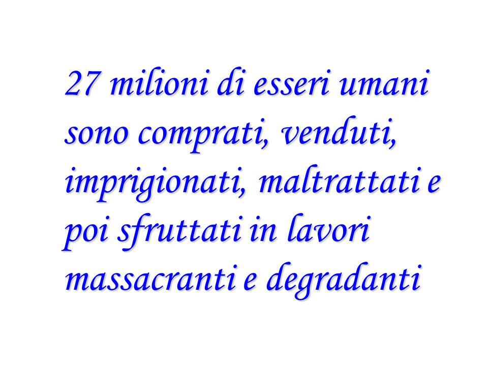 27 milioni di esseri umani sono comprati, venduti, imprigionati, maltrattati e poi sfruttati in lavori massacranti e degradanti