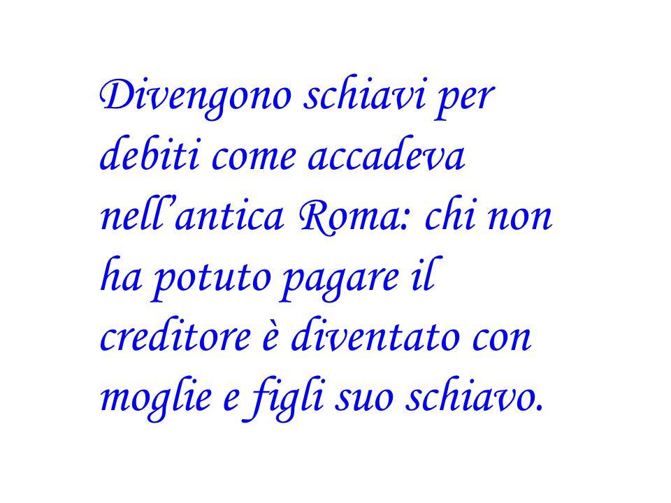 Divengono schiavi per debiti come accadeva nell'antica Roma: chi non ha potuto pagare il creditore è diventato con moglie e figli suo schiavo.