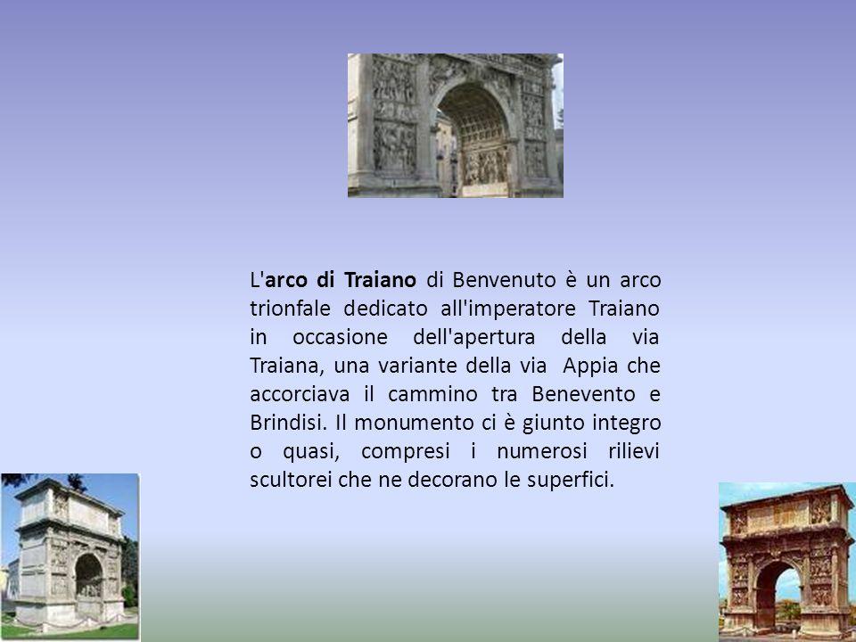 L arco di Traiano di Benvenuto è un arco trionfale dedicato all imperatore Traiano in occasione dell apertura della via Traiana, una variante della via Appia che accorciava il cammino tra Benevento e Brindisi.