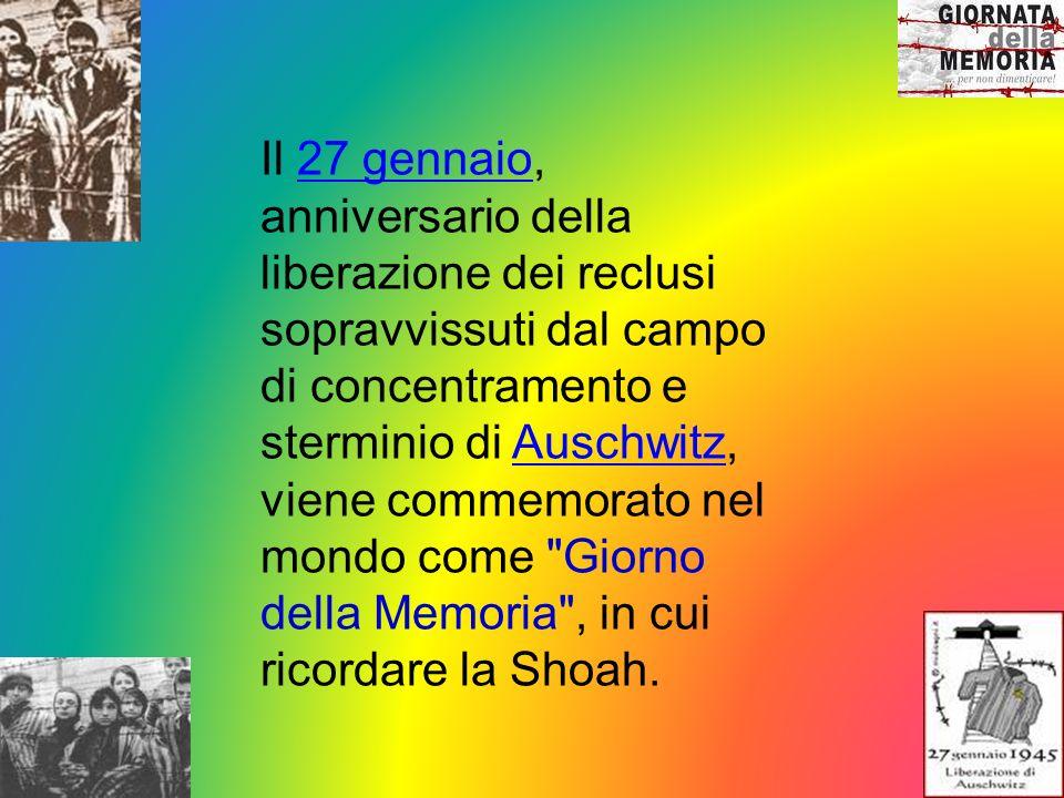 Il 27 gennaio, anniversario della liberazione dei reclusi sopravvissuti dal campo di concentramento e sterminio di Auschwitz, viene commemorato nel mondo come Giorno della Memoria , in cui ricordare la Shoah.