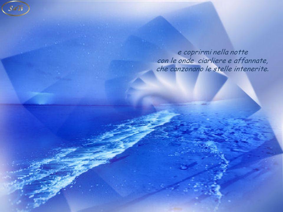 con le onde ciarliere e affannate, che canzonano le stelle intenerite.