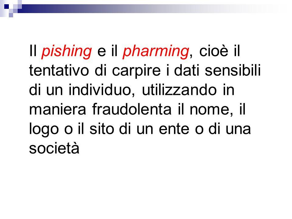 Il pishing e il pharming, cioè il tentativo di carpire i dati sensibili di un individuo, utilizzando in maniera fraudolenta il nome, il logo o il sito di un ente o di una società