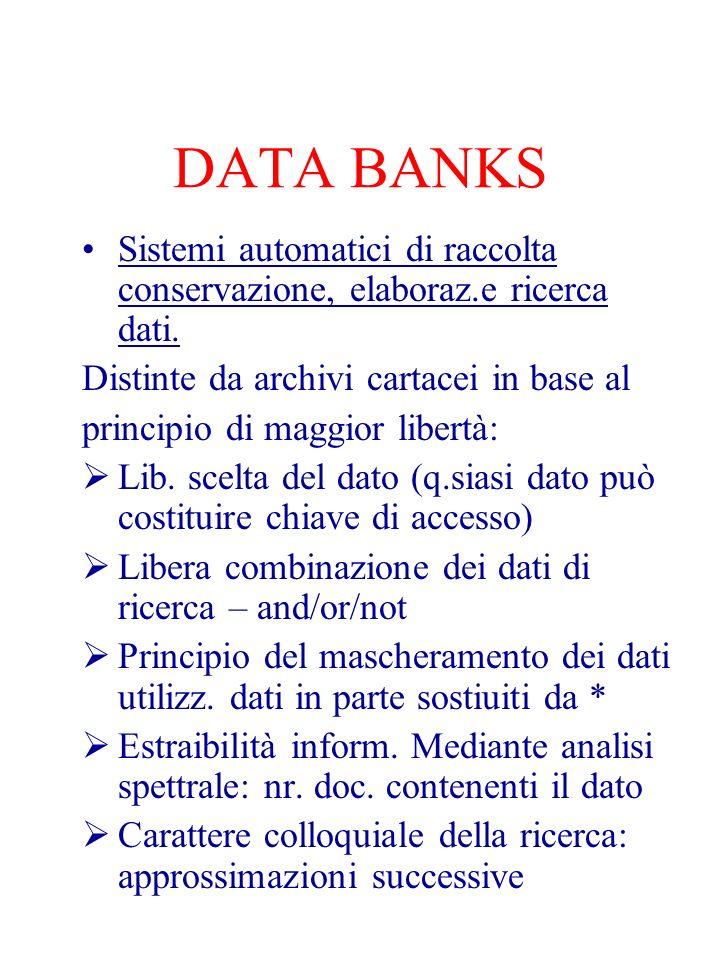 DATA BANKS Sistemi automatici di raccolta conservazione, elaboraz.e ricerca dati. Distinte da archivi cartacei in base al.