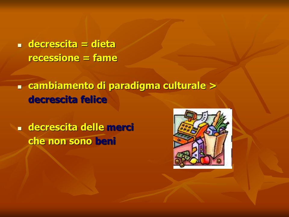 decrescita = dieta recessione = fame. cambiamento di paradigma culturale > decrescita felice. decrescita delle merci.
