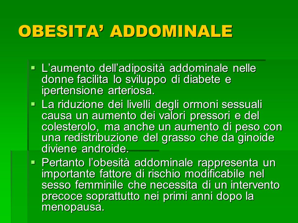 OBESITA' ADDOMINALE L'aumento dell'adiposità addominale nelle donne facilita lo sviluppo di diabete e ipertensione arteriosa.