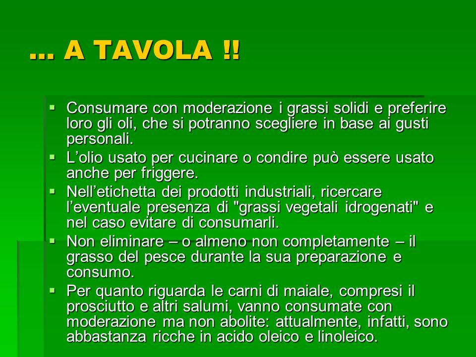 … A TAVOLA !! Consumare con moderazione i grassi solidi e preferire loro gli oli, che si potranno scegliere in base ai gusti personali.