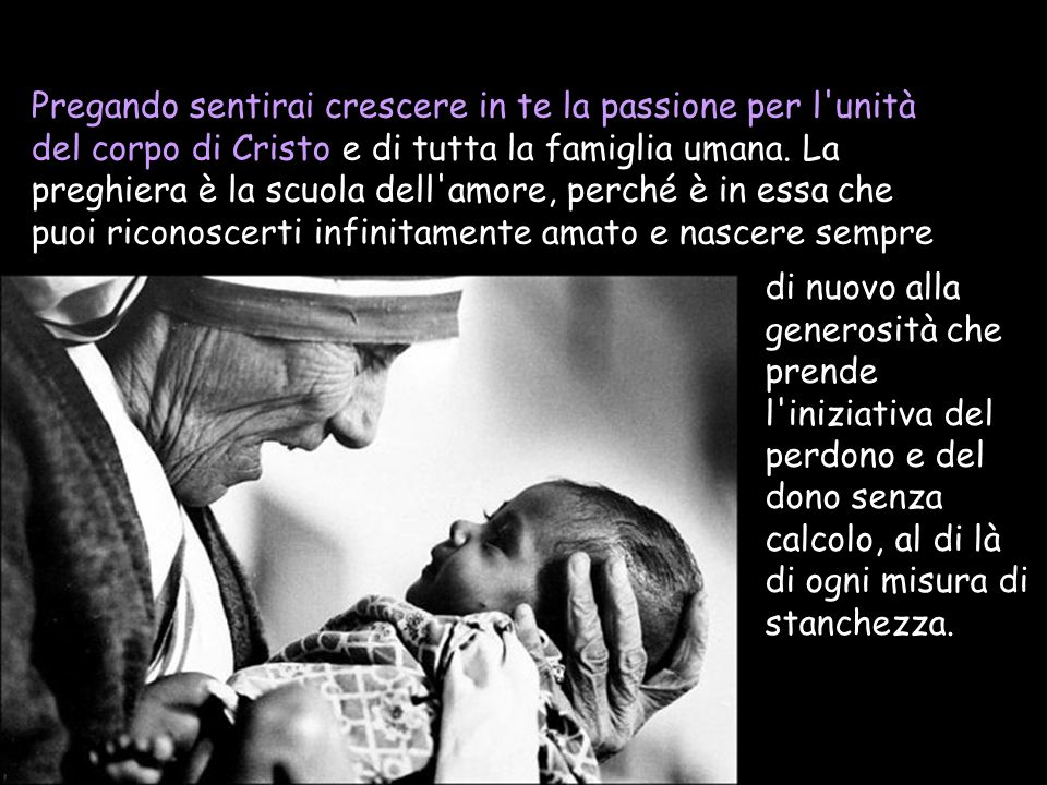 Pregando sentirai crescere in te la passione per l unità del corpo di Cristo e di tutta la famiglia umana. La preghiera è la scuola dell amore, perché è in essa che puoi riconoscerti infinitamente amato e nascere sempre