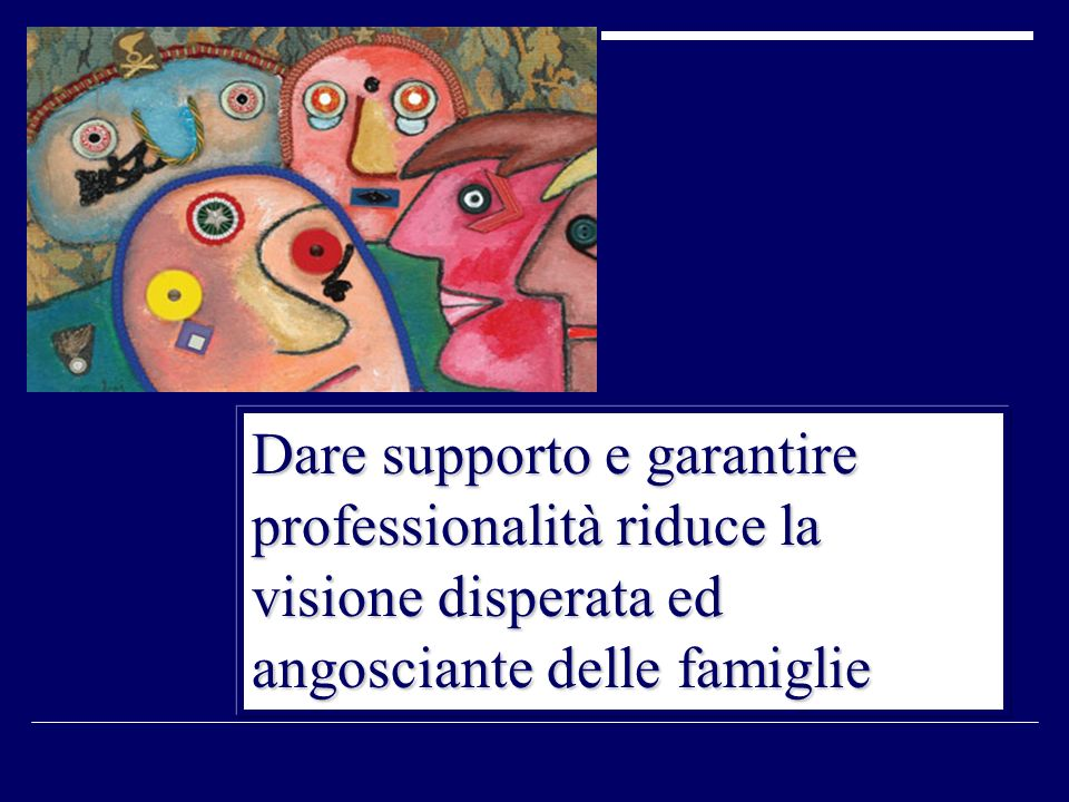 Dare supporto e garantire professionalità riduce la visione disperata ed angosciante delle famiglie