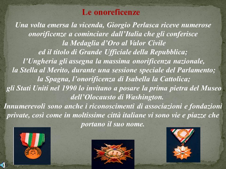 Le onoreficenze Una volta emersa la vicenda, Giorgio Perlasca riceve numerose. onorificenze a cominciare dall'Italia che gli conferisce.
