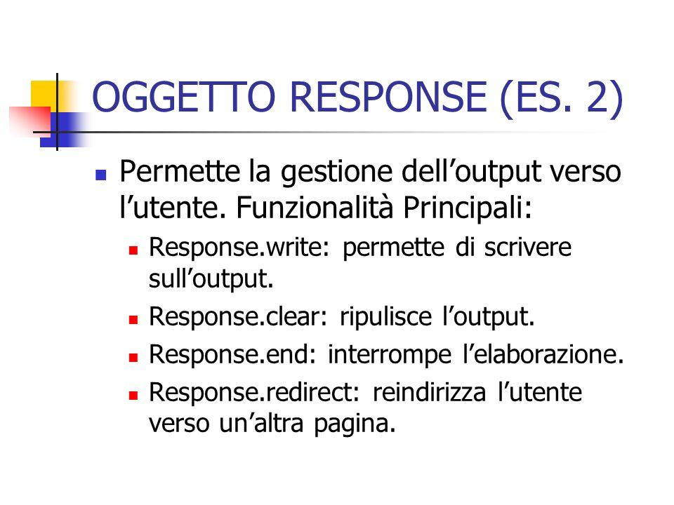 OGGETTO RESPONSE (ES. 2)Permette la gestione dell'output verso l'utente. Funzionalità Principali: Response.write: permette di scrivere sull'output.