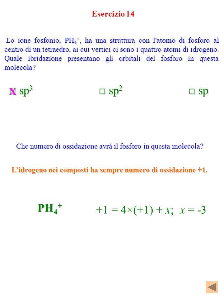 □ sp3 □ sp2 □ sp PH4+ +1 = 4×(+1) + x; x = -3 X Esercizio 14