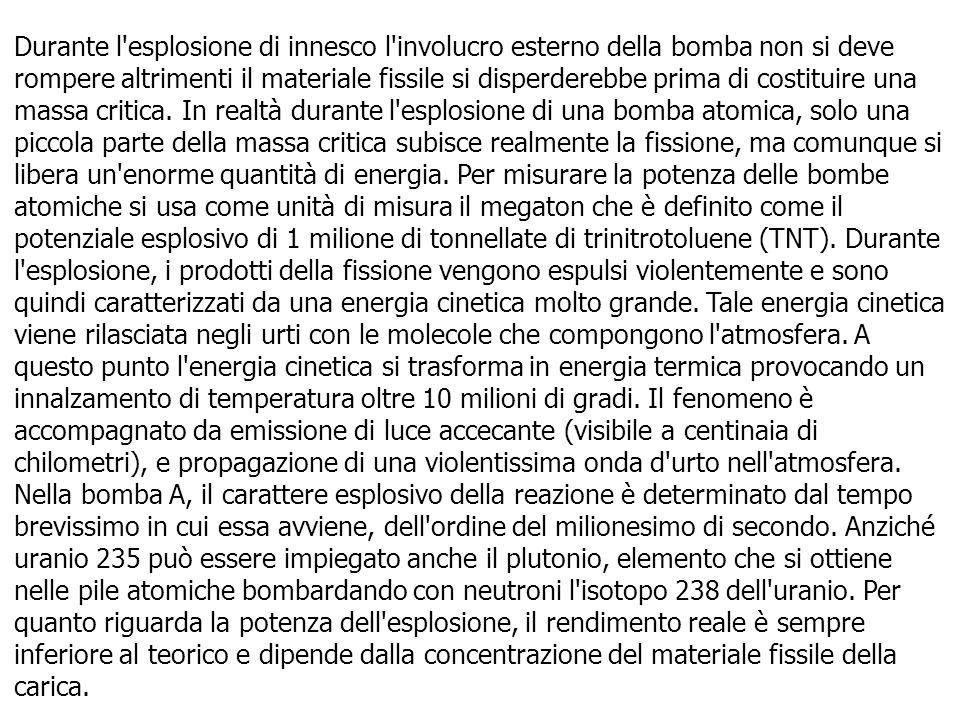 Durante l esplosione di innesco l involucro esterno della bomba non si deve rompere altrimenti il materiale fissile si disperderebbe prima di costituire una massa critica.