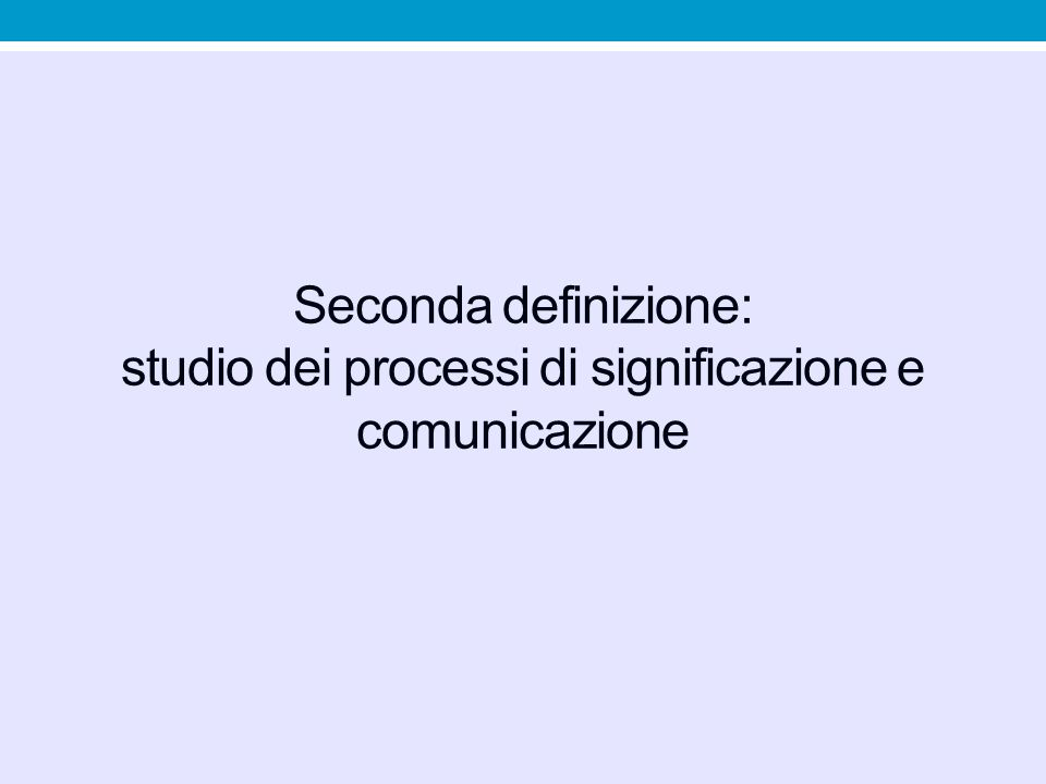 Seconda definizione: studio dei processi di significazione e comunicazione