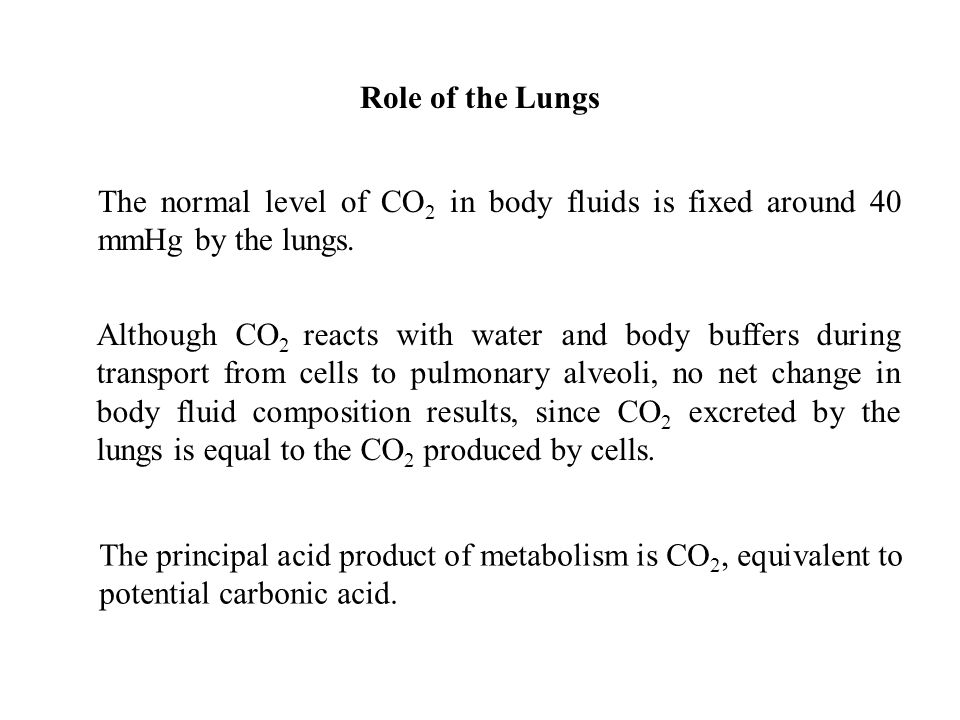 Role of the Lungs The normal level of CO2 in body fluids is fixed around 40 mmHg by the lungs.