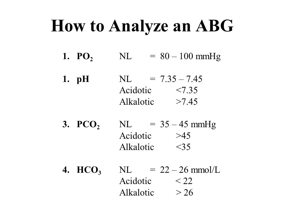How to Analyze an ABG PO2 NL = 80 – 100 mmHg pH NL = 7.35 – 7.45