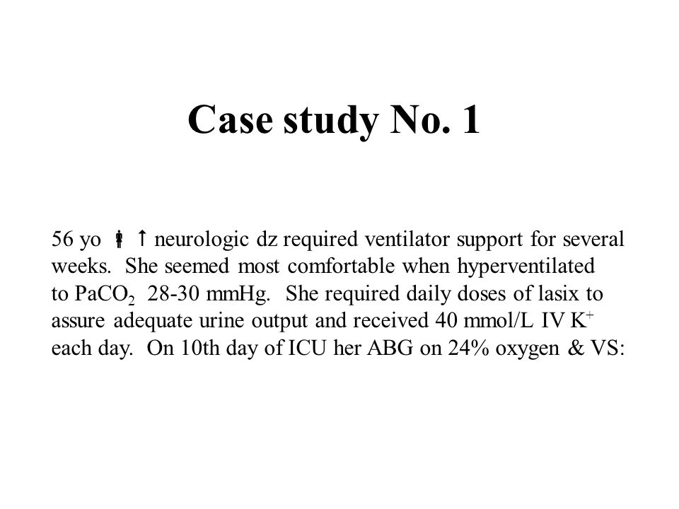 Case study No. 1 56 yo   neurologic dz required ventilator support for several. weeks. She seemed most comfortable when hyperventilated.